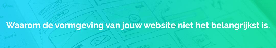 Waarom de vormgeving van jouw website niet het belangrijkst is.